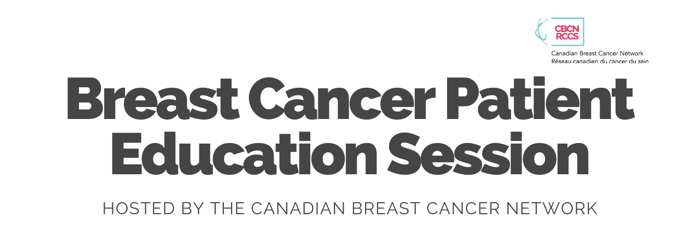 CBCN, RCCS: Canadian Breast Cancer Network, Reseau Canadien du cancer du sein. Breast Cancer Patient Education Session: Hosted by the Canadian Breast Cancer Network.