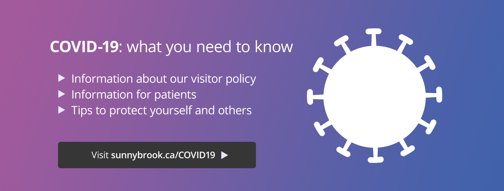 What you need to know about COVID-19: Information about our visitor policy Tips to protect yourself and others. Visit sunnybrook.ca/COVID19