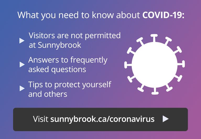 What you need to know about COVID-19: visitor restrictions at Sunnybrook, answers to frequently asked questions, and tips to protect yourself. Visit sunnybrook.ca/coronavirus