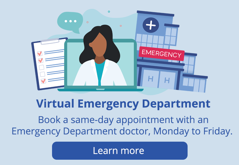 Virtual Emergency Department. Book a same-day appointment with an Emergency Department doctor, Monday to Friday. Learn more