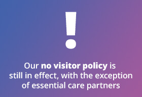 Our no visitor policy is still in effect, with the exception of essential care partners
