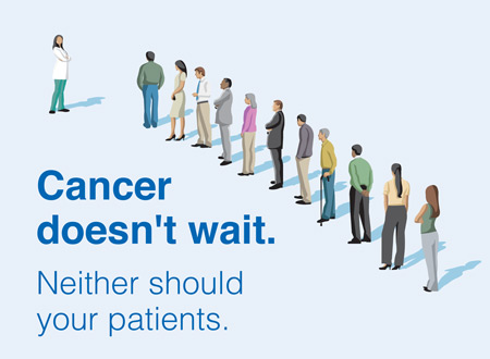 Cancer doesn't wait. Neither should your patients.