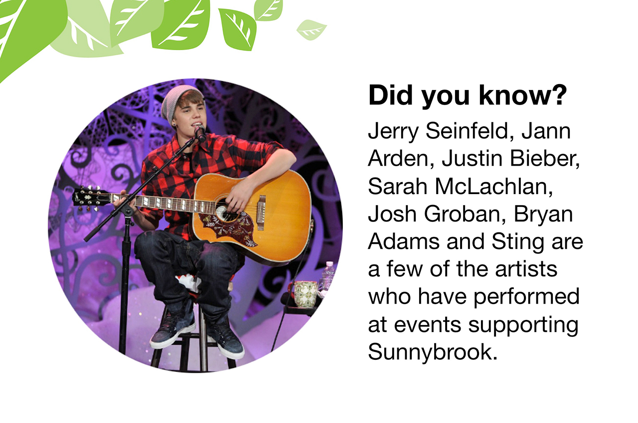 Did you know?  Jerry Seinfeld, Jann Arden, Justin Bieber, Sarah McLachlan, Josh Groban, Bryan Adams and Sting are a few of the artists who have performed at events supporting Sunnybrook.